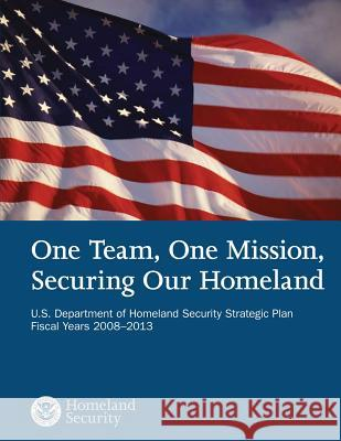 One Team, One Mission, Securing Our Homeland U.S. Department of Homeland Security Strategic Plan Fiscal Years 2008?2013 U. S. Department of Homeland Security 9781503107243