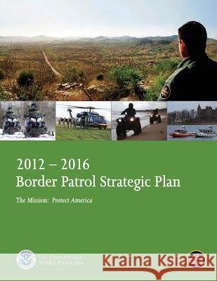 2012-2016 Border Patrol Strategic Plan, the Mission: Protect America U. S. Department of Homeland Security 9781503107335