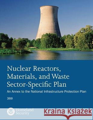 Nuclear Reactors, Materials, and Waste Sector-Specific Plan: An Annex to the National Infrastructure Protection Plan 2010 U. S. Department of Homeland Security 9781503107403