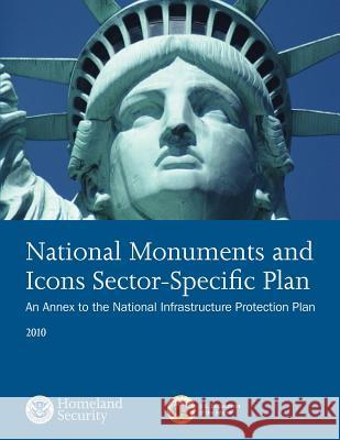 National Monuments and Icons Sector-Specfici Plan: An Annex to the National Infrastructure Protection Plan 2010 U. S. Department of Homeland Security 9781503107465