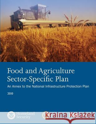 Food and Agriculture Sector-Specific Plan: An Annex to the National Infrastructure Protection Plan 2010 U. S. Department of Homeland Security 9781503119543
