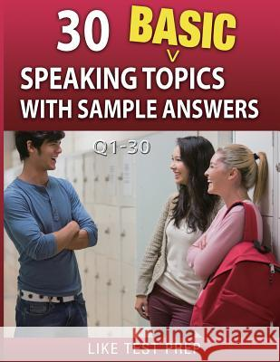 30 Basic Speaking Topics with Sample Answers Q1-30: 120 Basic Speaking Topics 30 Day Pack 1 Like Test Prep 9781503134638