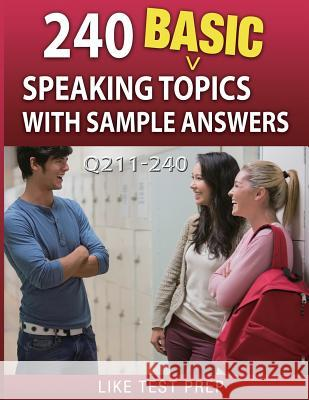 240 Basic Speaking Topics with Sample Answers Q211-240: 240 Basic Speaking Topics 30 Day Pack 4 Like Test Prep 9781503134768