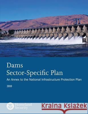 Dams Sector-Specific Plan: An Annex to the National Infrastructure Protection Plan 2010 U. S. Department of Homeland Security 9781503135239