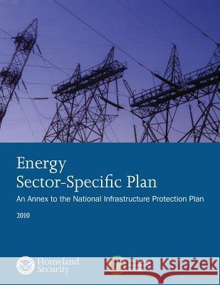Energy Sector-Specific Plan: An Annex to the National Infrastructure Protection Plan 2010 U. S. Department of Homeland Security 9781503135291