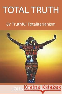 Total Truth: Or Truthful Totalitarianism John O'Loughlin 9781503143708