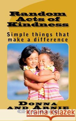 Random Acts of Kindness: Simple Things That Make a Differece Donna and Arnie Gilson 9781503156289