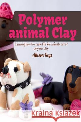 Polymer Animal Clay Learning How to Create Life Like Animals Out of Polymer Clay Allison Keys 9781503164109