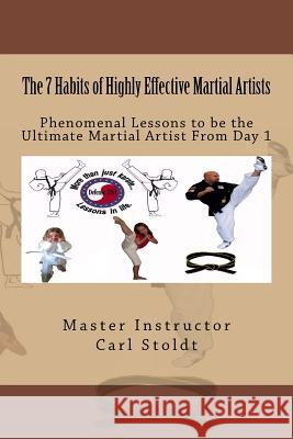 The 7 Habits of Highly Effective Martial Artists: Phenomenal Lessons to Be the Ultimate Martial Artist from Day 1 Master Instructor Carl D. Stoldt 9781503178151