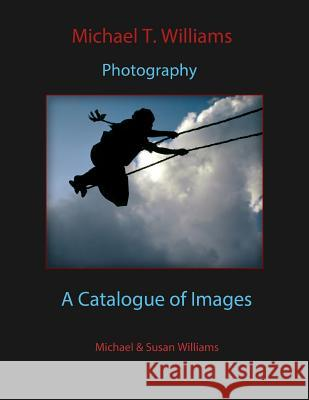Michael T. Williams Photography: A Catalogue of Images Michael T. Williams Susan E. Williams 9781503184879