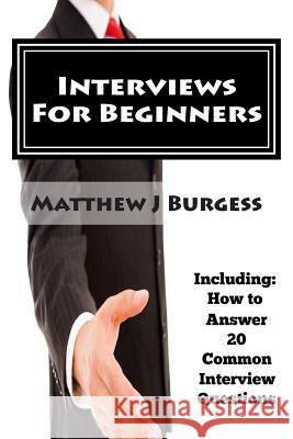 Interviews for Beginners: Including: How to Answer 20 Common Interview Questions MR Matthew J. Burgess 9781503219953