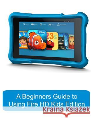 A Beginners Guide to Using Kindle Fire HD Kids Edition: A Fire HD Kids Edition Guide for Parents Katie Morris Gadchick 9781503256323