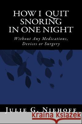 How I Quit Snoring in One Night Without Any Medications, Devices or Surgery Julie G. Niehoff 9781503263147