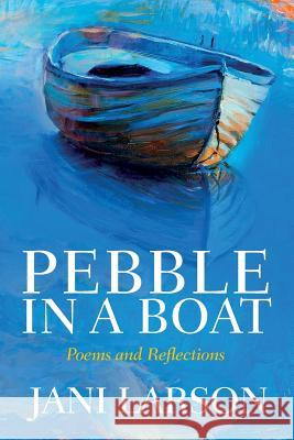 Pebble in a Boat: Poems and Reflections Jani Larson 9781503305298