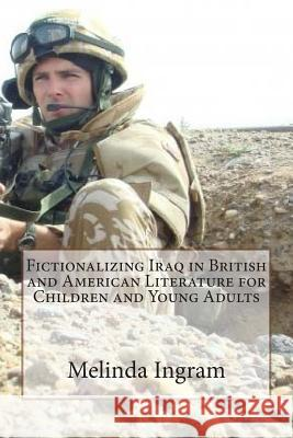 Fictionalizing Iraq in British and American Literature (Children's and Y.A.): Ma Dissertation and Creative Writing Mrs Melinda J. Ingram 9781503335295