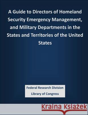 A Guide to Directors of Homeland Security Emergency Management, and Military Departments in the States and Territories of the United States Federal Research Division Library of Con 9781503337084