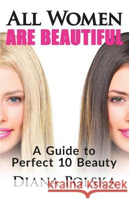 All Women Are Beautiful: A Guide to Perfect 10 Beauty Diana Polska 9781503352636