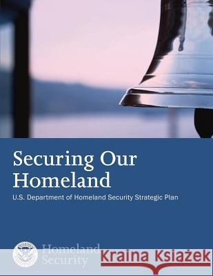 Securing Our Homeland: U.S. Department of Homeland Security Strategic Plan U. S. Department of Homeland Security 9781503359840