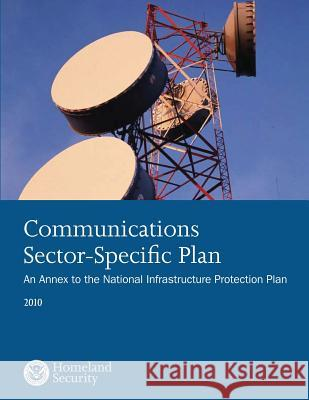 Communications Sector-Specific Plan: An Annex to the National Infrastructure Protection Plan 2010 U. S. Department of Homeland Security 9781503360105