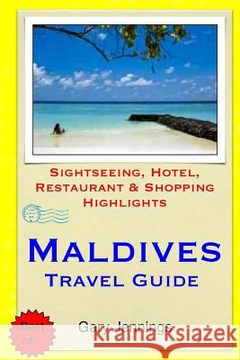 Maldives Travel Guide: Sightseeing, Hotel, Restaurant & Shopping Highlights Gary Jennings 9781503364561
