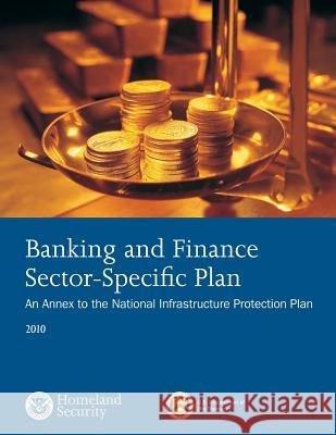 Banking and Finance Sector- Sepcific Plan: 2010 U. S. Department of Homeland Security 9781503367135