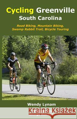 Cycling Greenville SC: Road Biking, Mountain Biking, Swamp Rabbit Trail, Bike Touring Wendy Lynam George Hincapie 9781503367340