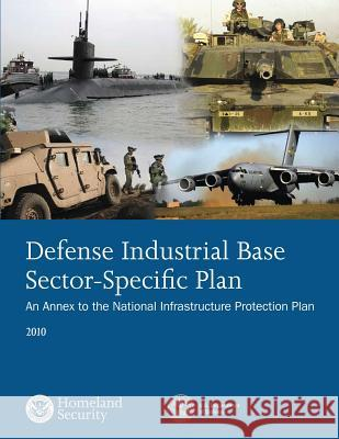 Defense Industrial Base Sector-Specific Plan: 2010 U. S. Department of Homeland Security 9781503367708