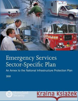 Emergency Services Sector-Specific Plan: 2010 U. S. Department of Homeland Security 9781503367838