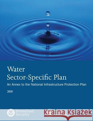 Water Sector-Specific Plan: 2010 U. S. Department of Homeland Security 9781503367982