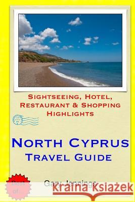 North Cyprus Travel Guide: Sightseeing, Hotel, Restaurant & Shopping Highlights Gary Jennings 9781503384712