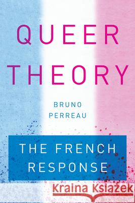 Queer Theory: The French Response Bruno Perreau 9781503600447