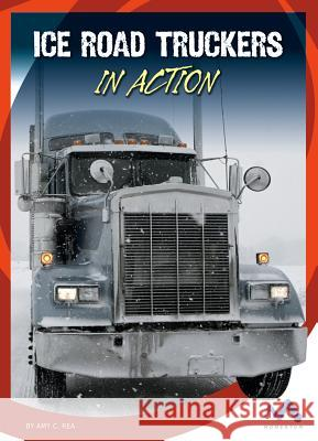 Ice Road Truckers in Action Amy C. Rea 9781503816305 Child's World