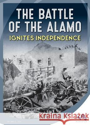 The Battle of the Alamo Ignites Independence Amy C. Rea 9781503825192 Momentum