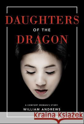 Daughters of the Dragon: A Comfort Woman's Story William Andrews 9781503936263