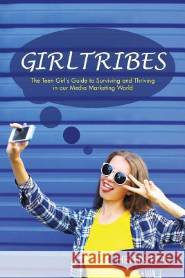 Girltribes: The Teen Girl's Guide to Surviving and Thriving in Our Media Marketing World Helen Roe 9781504303538