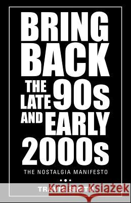 Bring Back the Late 90s and Early 2000s: The Nostalgia Manifesto Travis Smith   9781504313452