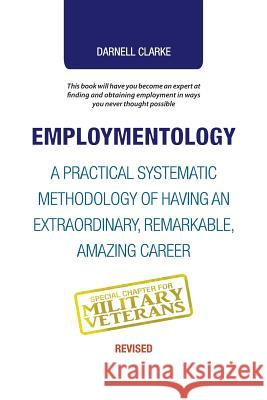 Employmentology: A Practical Systematic Methodology of Having an Extraordinary, Remarkable, Amazing Career Darnell Clarke 9781504388863