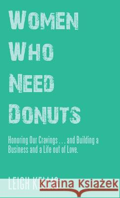 Women Who Need Donuts: Honoring Our Cravings . . . and Building a Business and a Life Out of Love. Leigh Kellis 9781504397889