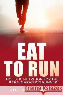 Eat to Run. Holistic Nutrition for the Ultra-Marathon Runner Stutisheel Lebedev 9781505213553 Createspace