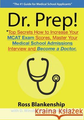 Dr. Prep!: Top Secrets How to Increase Your MCAT Exam Scores, Master Your Medical School Admissions Interview and Become a Doctor Ross D. Blankenship D. Winslow Blankenshi 9781505218220
