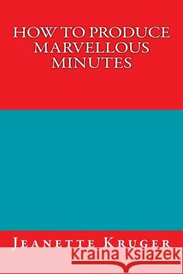 How to Produce Marvellous Minutes Jeanette Anne Kruger 9781505224047