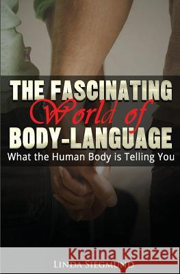 The Fascinating World of Body Language: What the Human Body Is Telling You Linda Siegmund 9781505232431
