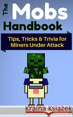 The Mobs Handbook: Tips, Tricks & Trivia for Miners Under Attack Steve Adamson 9781505241013