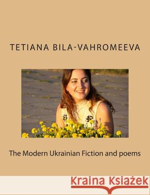 The Modern Ukrainian Fiction and Poems Tetiana Bila-Vahromeeva 9781505258530