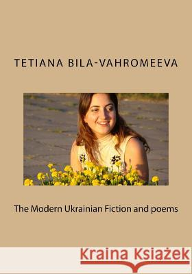 The Modern Ukrainian Fiction and Poems Tetiana Bila-Vahromeeva 9781505258745