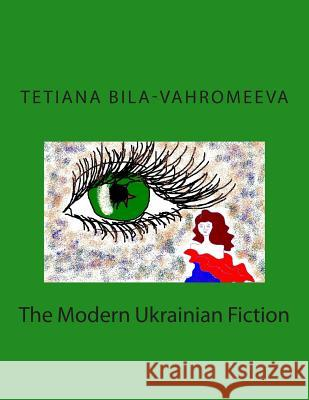 The Modern Ukrainian Fiction Tetiana Bila-Vahromeeva 9781505262568