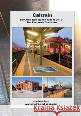 Caltrain: Bay Area Rail Transit Album Vol. 3: All 32 Stations in Full Color Joe Mendoza 9781505302325