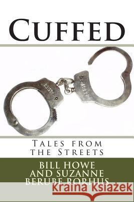 Cuffed: Tales from the Streets Bill Howe Suzanne Berube Rorhus 9781505304015