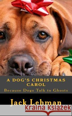 A Dog's Christmas Carol: Because Dogs Can See and Talk to Ghosts, Jack Lehman 9781505348941