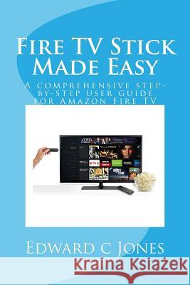 Fire TV Stick Made Easy: A Comprehensive Step-By-Step User Guide for Amazon Fire TV Edwardc C. Jones 9781505349016